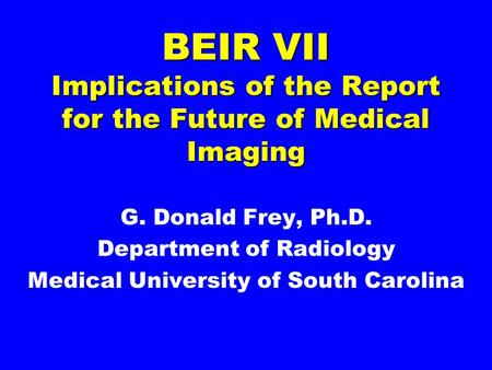 BEIR VII Implications of the Report for the Future of Medical Imaging G. Donald Frey, Ph.D. Department of Radiology Medical University of South Carolina.