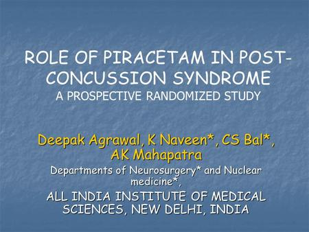 ROLE OF PIRACETAM IN POST- CONCUSSION SYNDROME A PROSPECTIVE RANDOMIZED STUDY Deepak Agrawal, K Naveen*, CS Bal*, AK Mahapatra Departments of Neurosurgery*