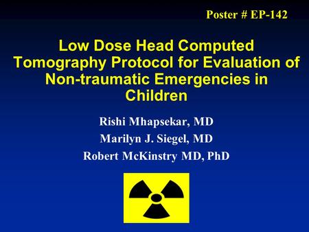 Low Dose Head Computed Tomography Protocol for Evaluation of Non-traumatic Emergencies in Children Rishi Mhapsekar, MD Marilyn J. Siegel, MD Robert McKinstry.