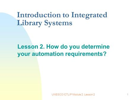 UNESCO ICTLIP Module 2. Lesson 21 Introduction to Integrated Library Systems Lesson 2. How do you determine your automation requirements?
