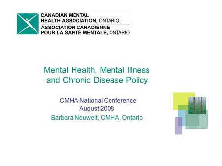 Mental Health, Mental Illness and Chronic Disease Policy CMHA National Conference August 2008 Barbara Neuwelt, CMHA, Ontario.
