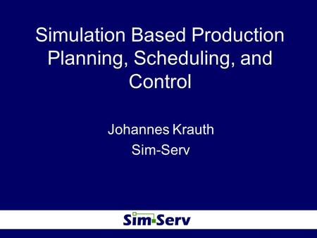 Simulation Based Production Planning, Scheduling, and Control Johannes Krauth Sim-Serv.