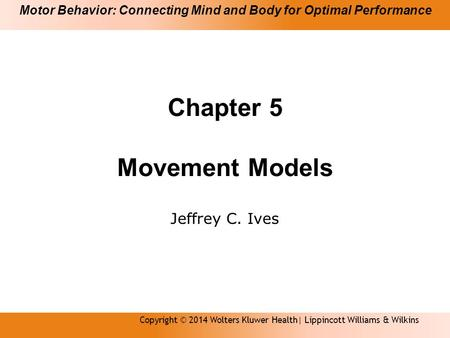 Chapter 5 Movement Models Jeffrey C. Ives Copyright © 2014 Wolters Kluwer Health| Lippincott Williams & Wilkins Motor Behavior: Connecting Mind and Body.
