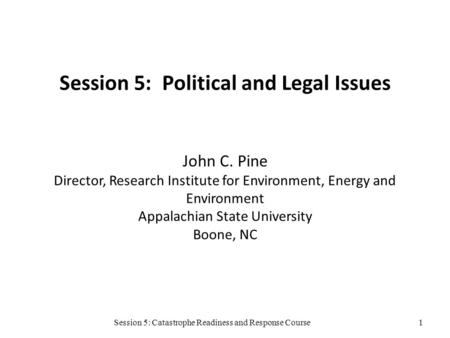 Session 5: Catastrophe Readiness and Response Course Session 5: Political and Legal Issues John C. Pine Director, Research Institute for Environment, Energy.