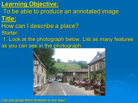 Learning Objective: To be able to produce an annotated image Title: How can I describe a place? Starter: 1. Look at the photograph below. List as many.