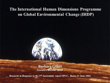 International Human Dimensions Programme on Global Environmental Change IHDP The International Human Dimensions Programme on Global Environmental Change.