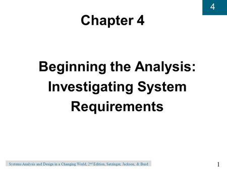1 4 Systems Analysis and Design in a Changing World, 2 nd Edition, Satzinger, Jackson, & Burd Chapter 4 Beginning the Analysis: Investigating System Requirements.