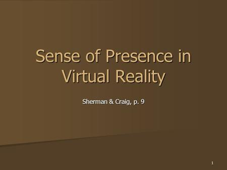 1 Sense of Presence in Virtual Reality Sherman & Craig, p. 9.