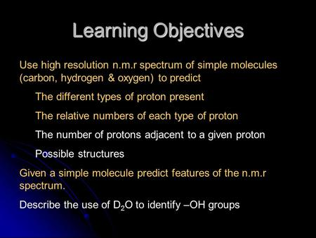 Learning Objectives Use high resolution n.m.r spectrum of simple molecules (carbon, hydrogen & oxygen) to predict The different types of proton present.