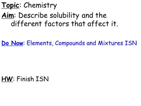 Topic: Chemistry Aim: Describe solubility and the different factors that affect it. Do Now: Elements, Compounds and Mixtures ISN HW: Finish ISN.