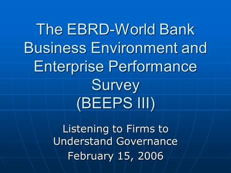 The EBRD-World Bank Business Environment and Enterprise Performance Survey (BEEPS III) Listening to Firms to Understand Governance February 15, 2006.