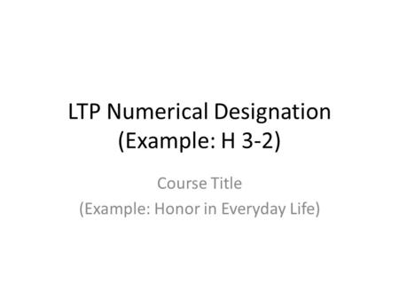 LTP Numerical Designation (Example: H 3-2) Course Title (Example: Honor in Everyday Life)