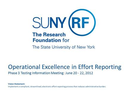 Operational Excellence in Effort Reporting Phase 3 Testing Information Meeting: June 20 - 22, 2012 Vision Statement: Implement a compliant, streamlined,