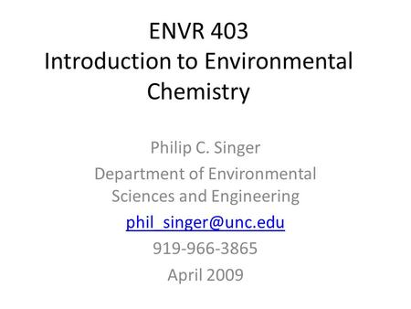 ENVR 403 Introduction to Environmental Chemistry Philip C. Singer Department of Environmental Sciences and Engineering 919-966-3865.