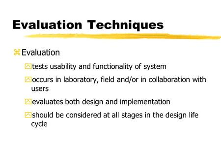 Evaluation Techniques zEvaluation ytests usability and functionality of system yoccurs in laboratory, field and/or in collaboration with users yevaluates.