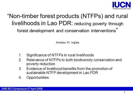"GMS BCI Symposium 27 April 2006 1 ""Non-timber forest products (NTFPs) and rural livelihoods in Lao PDR: reducing poverty through forest development and."