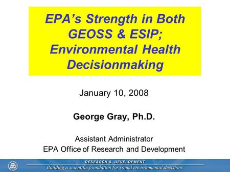 EPA's Strength in Both GEOSS & ESIP; Environmental Health Decisionmaking January 10, 2008 George Gray, Ph.D. Assistant Administrator EPA Office of Research.