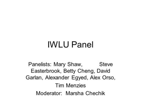 IWLU Panel Panelists: Mary Shaw, Steve Easterbrook, Betty Cheng, David Garlan, Alexander Egyed, Alex Orso, Tim Menzies Moderator: Marsha Chechik.