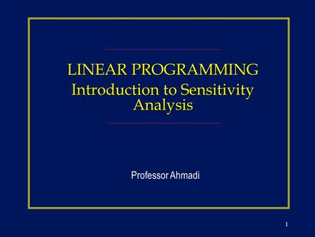 1 LINEAR PROGRAMMING Introduction to Sensitivity Analysis Professor Ahmadi.