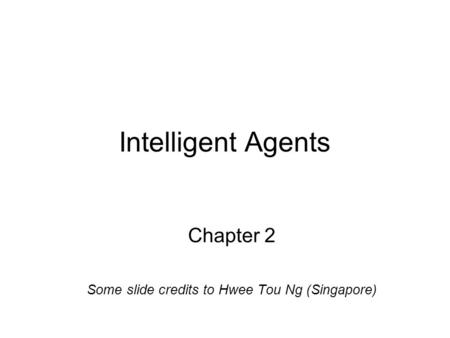 Intelligent Agents Chapter 2 Some slide credits to Hwee Tou Ng (Singapore)