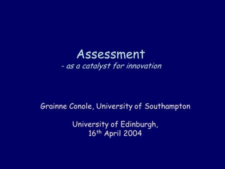 Assessment - as a catalyst for innovation Grainne Conole, University of Southampton University of Edinburgh, 16 th April 2004.