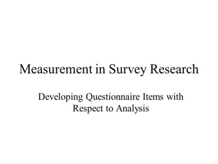 Measurement in Survey Research Developing Questionnaire Items with Respect to Analysis.