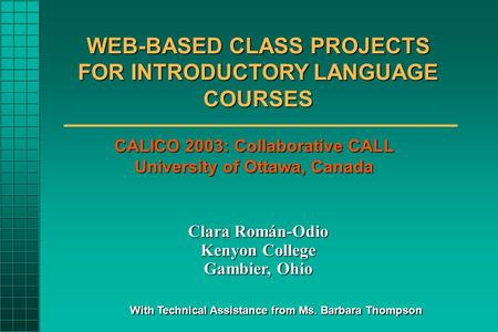 WEB-BASED CLASS PROJECTS FOR INTRODUCTORY LANGUAGE COURSES Clara Román-Odio Kenyon College Gambier, Ohio With Technical Assistance from Ms. Barbara Thompson.