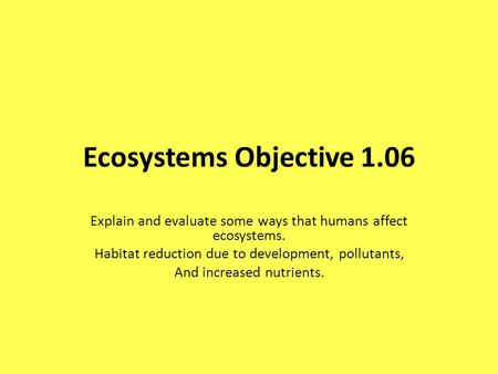 Ecosystems Objective 1.06 Explain and evaluate some ways that humans affect ecosystems. Habitat reduction due to development, pollutants, And increased.