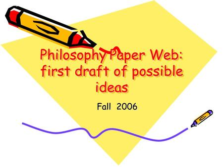 Philosophy Paper Web: first draft of possible ideas Fall 2006.