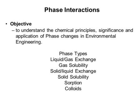 Phase Interactions Objective –to understand the chemical principles, significance and application of Phase changes in Environmental Engineering. Phase.