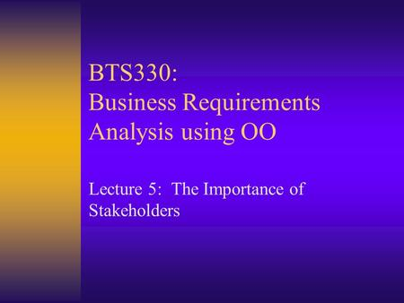 BTS330: Business Requirements Analysis using OO Lecture 5: The Importance of Stakeholders.