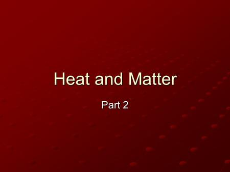 Heat and Matter Part 2 DID YOU KNOW?? All matter can exist as ________, _______, or _________ if the temperature is right? For example: Don't forget-