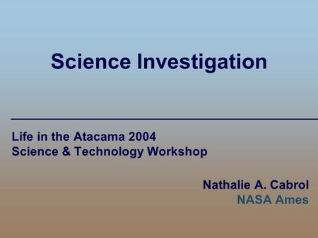 Science Investigation Life in the Atacama 2004 Science & Technology Workshop Nathalie A. Cabrol NASA Ames.