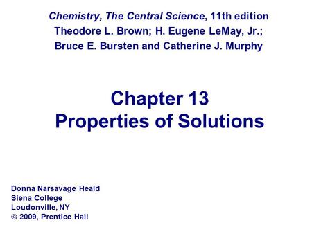 Chapter 13 Properties of Solutions Chemistry, The Central Science, 11th edition Theodore L. Brown; H. Eugene LeMay, Jr.; Bruce E. Bursten and Catherine.