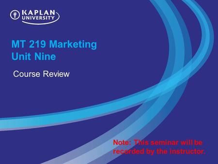 MT 219 Marketing Unit Nine Course Review Note: This seminar will be recorded by the instructor.