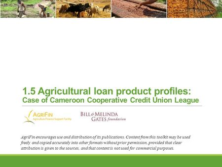 1.5 Agricultural loan product profiles: Case of Cameroon Cooperative Credit Union League AgriFin encourages use and distribution of its publications. Content.