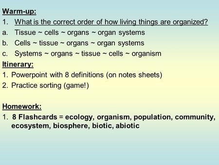 Warm-up: 1.What is the correct order of how living things are organized? a.Tissue ~ cells ~ organs ~ organ systems b.Cells ~ tissue ~ organs ~ organ systems.