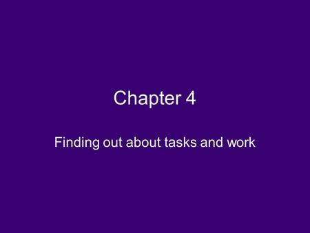 Chapter 4 Finding out about tasks and work. Terminology GOAL: End result or objective TASK: An activity that a person has to do to accomplish a goal ACTION: