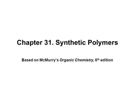 Chapter 31. Synthetic Polymers Based on McMurry's Organic Chemistry, 6 th edition.