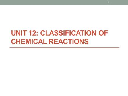 UNIT 12: CLASSIFICATION OF CHEMICAL REACTIONS 1. Chemical Reactions a process that involves changes in the structure and energy content of atoms, molecules,