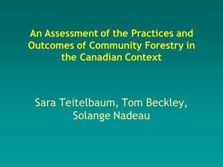 Sara Teitelbaum, Tom Beckley, Solange Nadeau An Assessment of the Practices and Outcomes of Community Forestry in the Canadian Context.