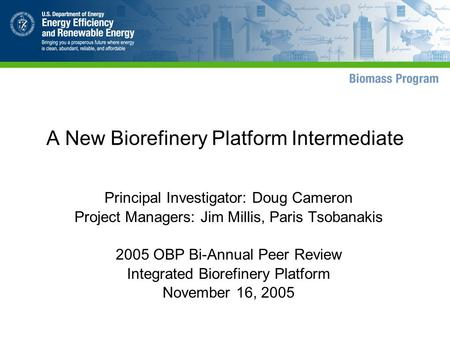 A New Biorefinery Platform Intermediate Principal Investigator: Doug Cameron Project Managers: Jim Millis, Paris Tsobanakis 2005 OBP Bi-Annual Peer Review.