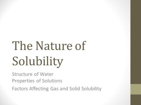 The Nature of Solubility Structure of Water Properties of Solutions Factors Affecting Gas and Solid Solubility.