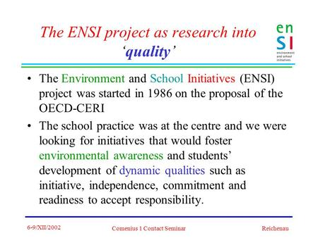 6-9/XII/2002 Comenius 1 Contact Seminar Reichenau The ENSI project as research into 'quality' The Environment and School Initiatives (ENSI) project was.