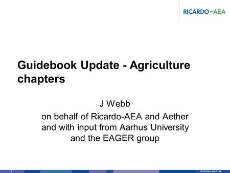 © Ricardo-AEA LtdRicardo-AEA in Confidence 1 Guidebook Update - Agriculture chapters J Webb on behalf of Ricardo-AEA and Aether and with input from Aarhus.
