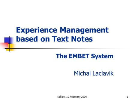 Košice, 10 February 20061 Experience Management based on Text Notes The EMBET System Michal Laclavik.
