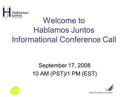 Welcome to Hablamos Juntos Informational Conference Call September 17, 2008 10 AM (PST)/1 PM (EST)