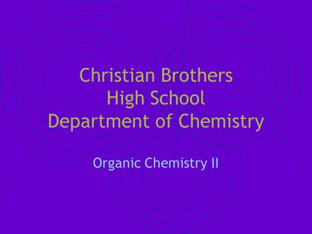 Christian Brothers High School Department of Chemistry Organic Chemistry II.