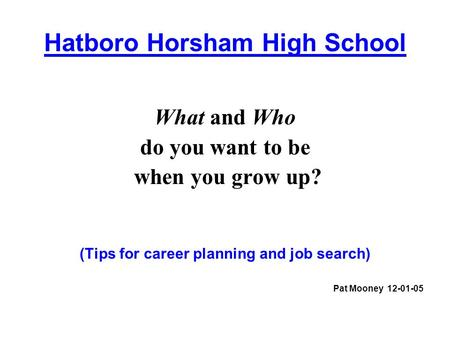 Hatboro Horsham High School What and Who do you want to be when you grow up? (Tips for career planning and job search) Pat Mooney 12-01-05.