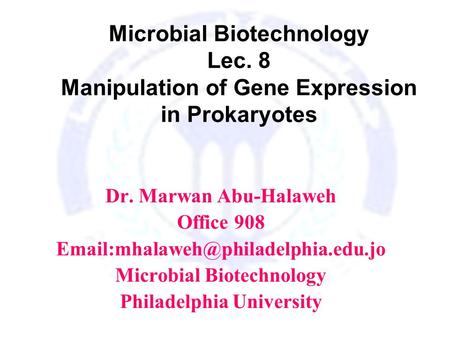 Microbial Biotechnology Lec. 8 Manipulation of Gene Expression in Prokaryotes Dr. Marwan Abu-Halaweh Office 908 Microbial.